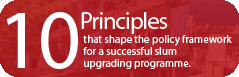 Ten principles that shape the policy framework for a successful slum upgrading programme.